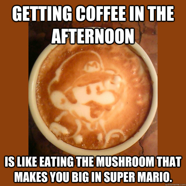 getting coffee in the afternoon is like eating the mushroom  -