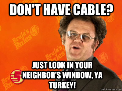 dont have cable just look in your neighbors window ya tu - Dr. Steve Brule
