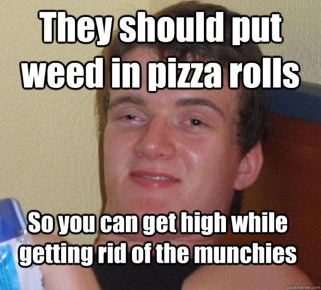 they should put weed in pizza rolls so you can get high whil - 10 Guy