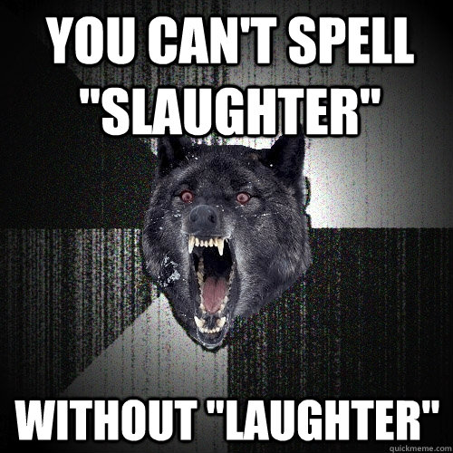 you cant spell slaughter without laughter  - Insanity Wolf