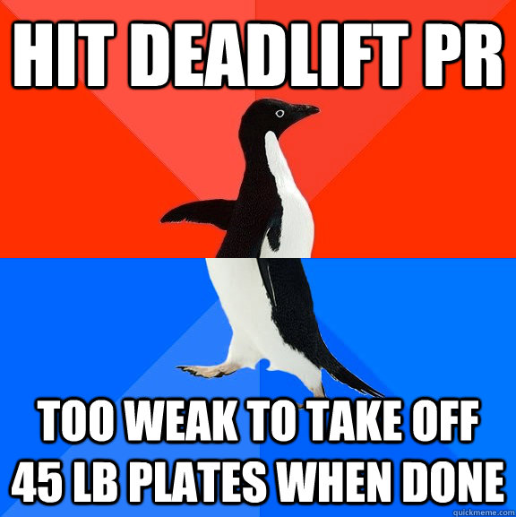 hit deadlift pr too weak to take off 45 lb plates when done - Socially Awesome Awkward Penguin