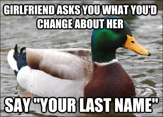 girlfriend asks you what youd change about her say your la - Actual Advice Mallard