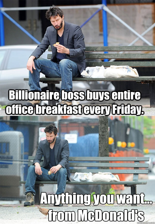 billionaire boss buys entire office breakfast every friday  - Sad Keanu