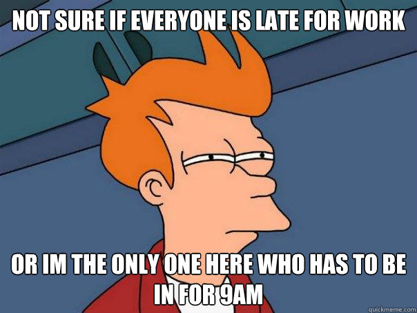 not sure if everyone is late for work or im the only one her - Futurama Fry