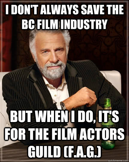 i dont always save the bc film industry but when i do its - The Most Interesting Man In The World