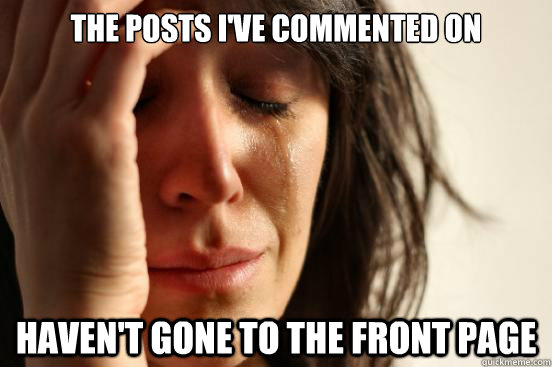 the posts ive commented on havent gone to the front page - First World Problems