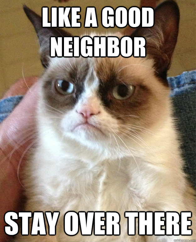like a good neighbor stay over there - Grumpy cat