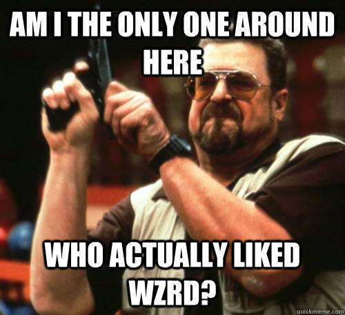 am i the only one around here who actually liked wzrd - Am I The Only One Around Here