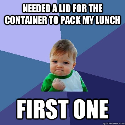 needed a lid for the container to pack my lunch first one - Success Kid