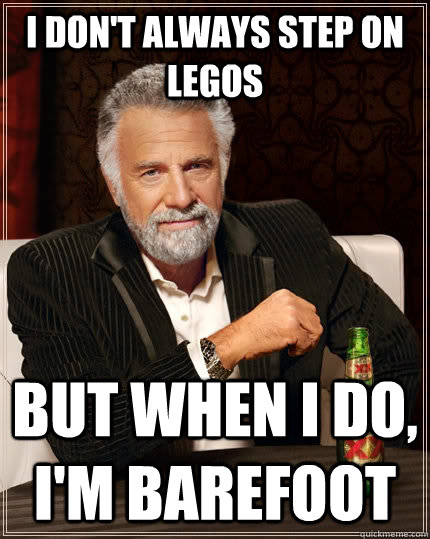 i dont always step on legos but when i do im barefoot - The Most Interesting Man In The World