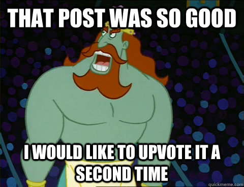 that post was so good i would like to upvote it a second tim -