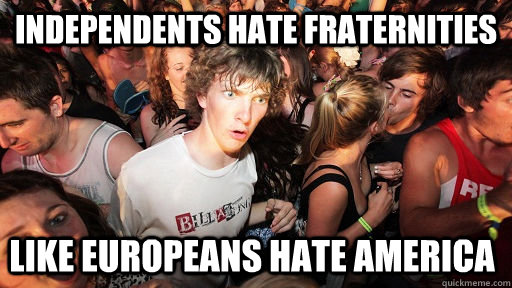 independents hate fraternities like europeans hate america - Sudden Clarity Clarence