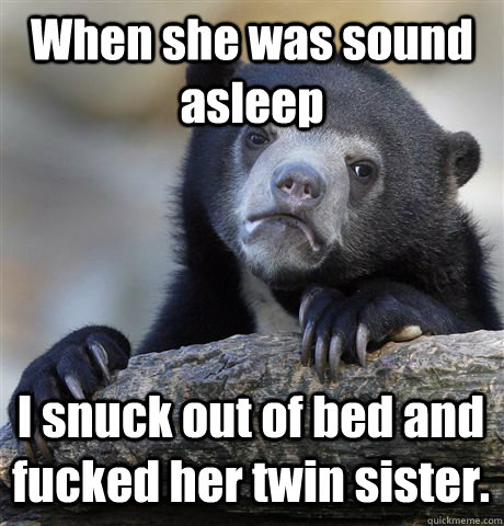 when she was sound asleep i snuck out of bed and fucked her  - Confession Bear