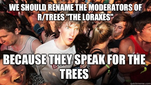 We should rename the moderators of rtrees The Loraxes Becaus - Sudden Clarity Clarence