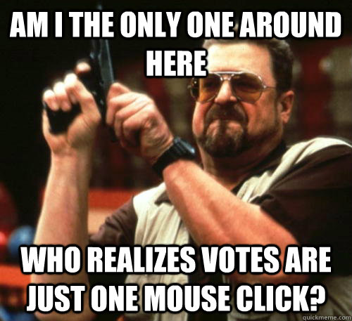 am i the only one around here who realizes votes are just on - Am I The Only One Around Here