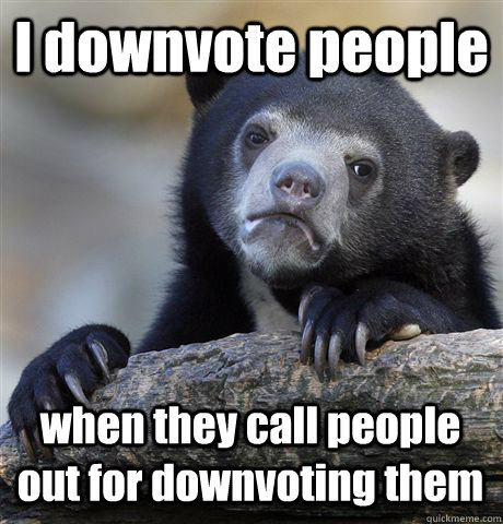 i downvote people when they call people out for downvoting t - Confession Bear
