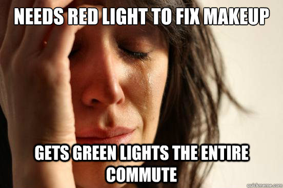 needs red light to fix makeup gets green lights the entire c - First World Problems