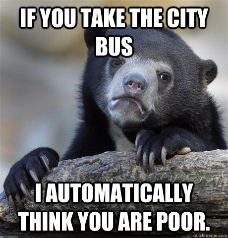 if you take the city bus i automatically think you are poor - Confession Bear