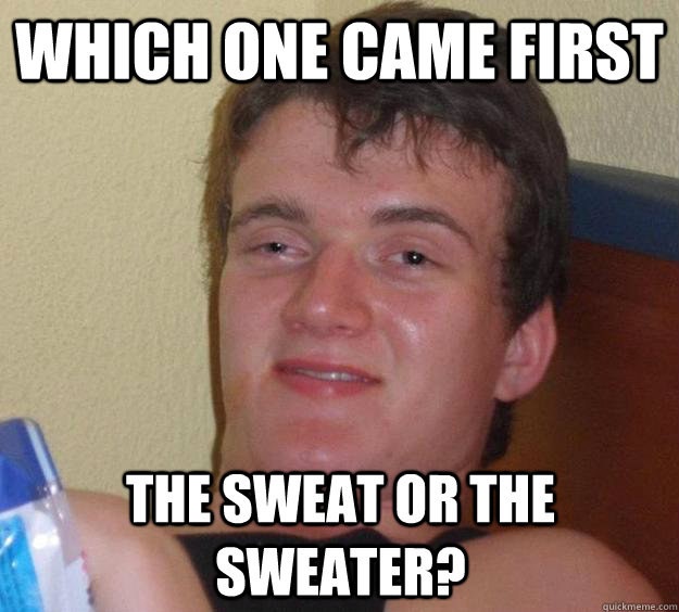 which one came first the sweat or the sweater - 10 Guy