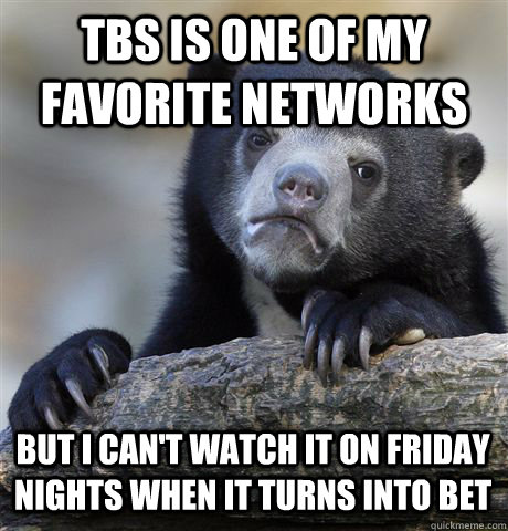 tbs is one of my favorite networks but i cant watch it on f - Confession Bear