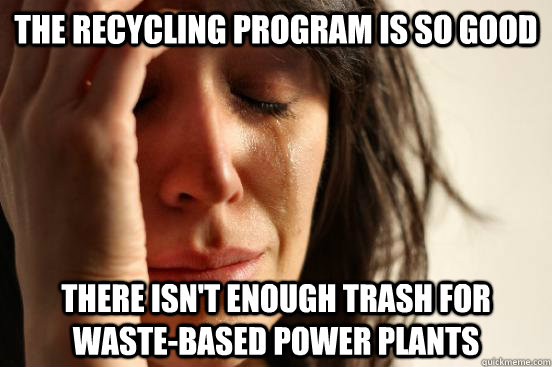 the recycling program is so good there isnt enough trash fo - First World Problems