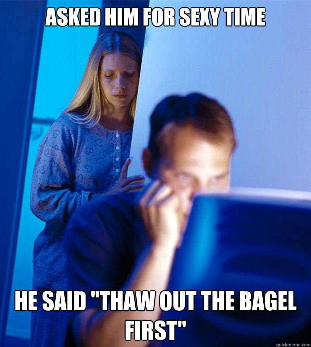 asked him for sexy time he said thaw out the bagel first - Redditors Wife