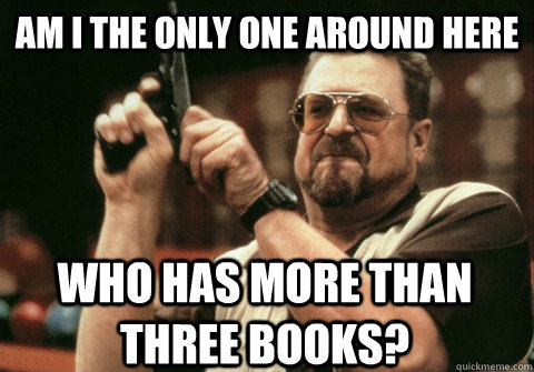 am i the only one around here who has more than three books - Am I the only one