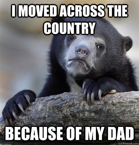 i moved across the country because of my dad - Confession Bear