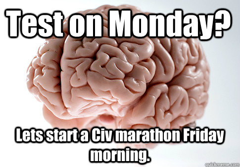 test on monday lets start a civ marathon friday morning  - Scumbag Brain