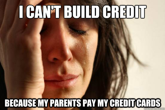 i cant build credit because my parents pay my credit cards - First World Problems