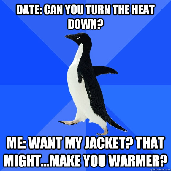 date can you turn the heat down me want my jacket that m - Socially Awkward Penguin