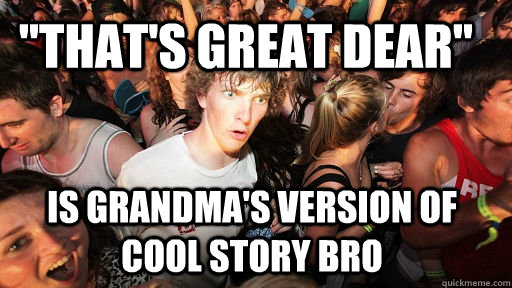thats great dear is grandmas version of cool story bro - Sudden Clarity Clarence
