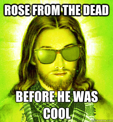 rose from the dead before he was cool - Hipster Jesus