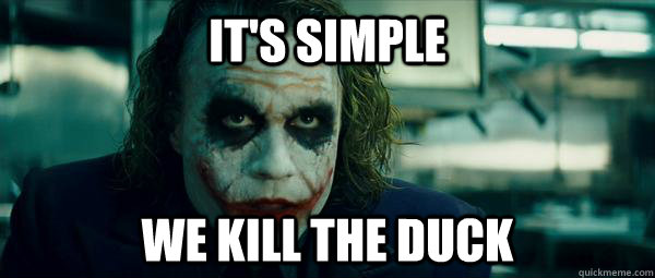 its simple we kill the duck -