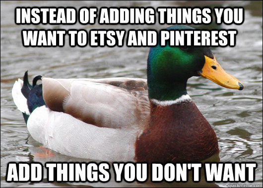 instead of adding things you want to etsy and pinterest add  - Actual Advice Mallard
