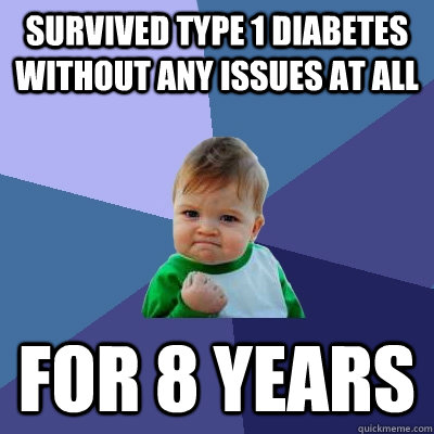 survived type 1 diabetes without any issues at all for 8 yea - Success Kid