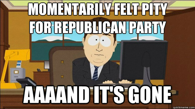 momentarily felt pity for republican party - AAAAAAAAND ITS GONE