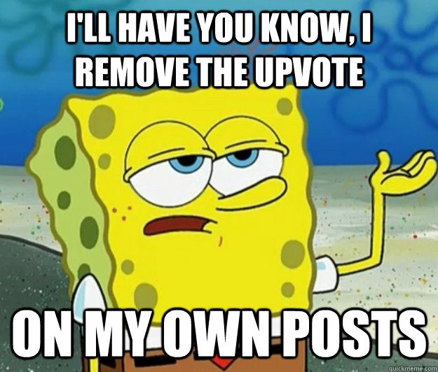 ill have you know i remove the upvote on my own posts - Tough Spongebob