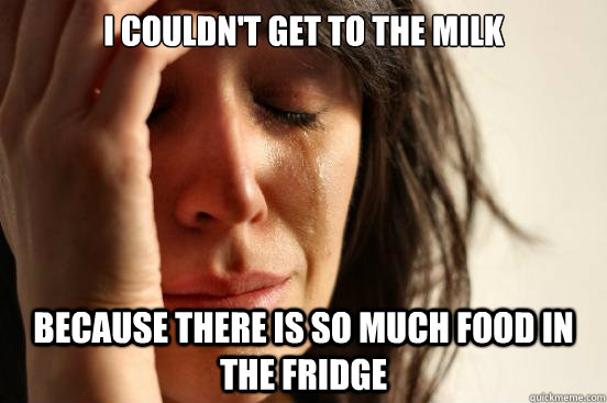 i couldnt get to the milk because there is so much food in  - First World Problems