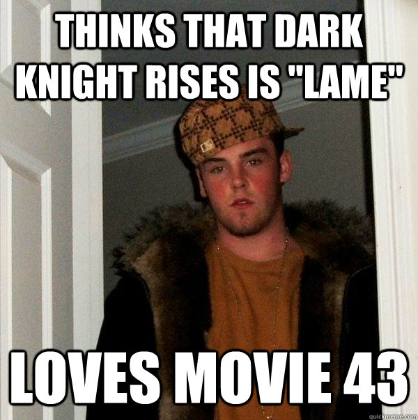 thinks that dark knight rises is lame loves movie 43 - Scumbag Steve