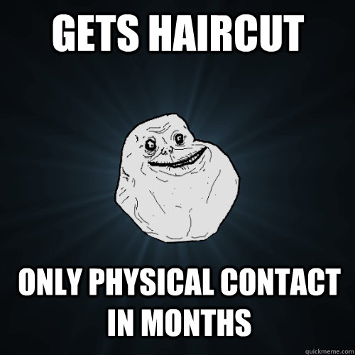 gets haircut only physical contact in months - Forever Alone