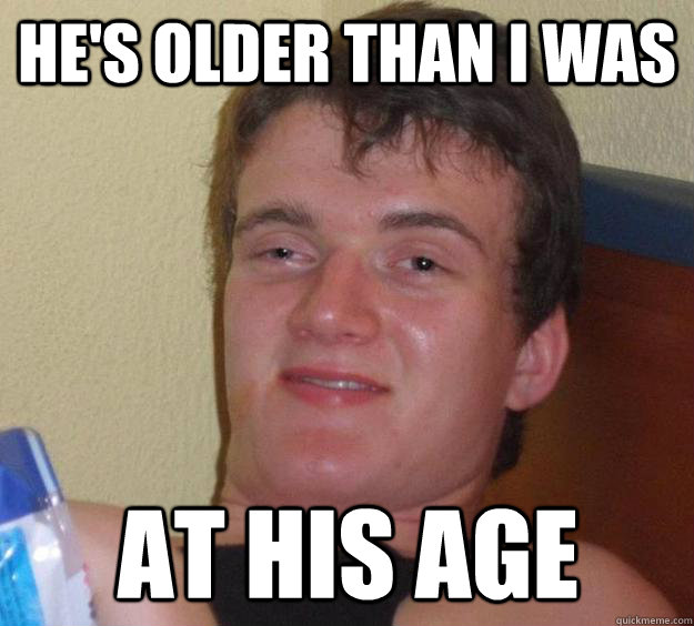 hes older than i was at his age - 10 Guy