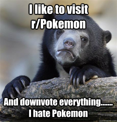 i like to visit rpokemon and downvote everything i h - Confession Bear