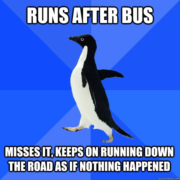 runs after bus misses it keeps on running down the road as  - Socially Awkward Penguin