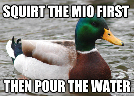 squirt the mio first then pour the water - Actual Advice Mallard