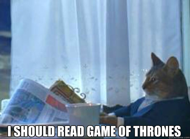 i should read game of thrones  - I should buy a boat cat