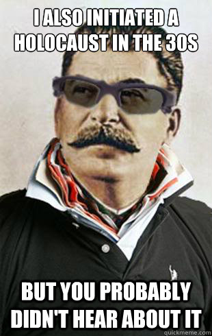 i also initiated a holocaust in the 30s but you probably did - hipster stalin