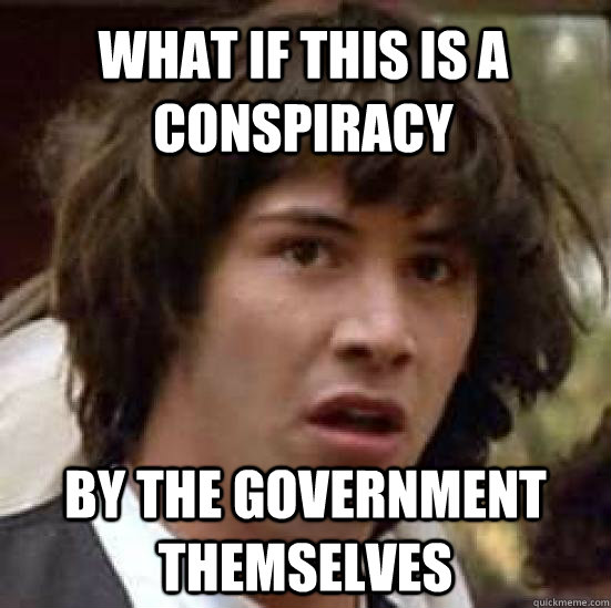 what if this is a conspiracy by the government themselves - conspiracy keanu