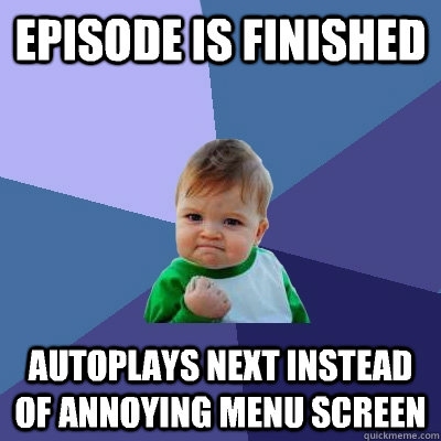 episode is finished autoplays next instead of annoying menu  - Success Kid