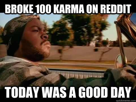 broke 100 karma on reddit today was a good day - ice cube good day